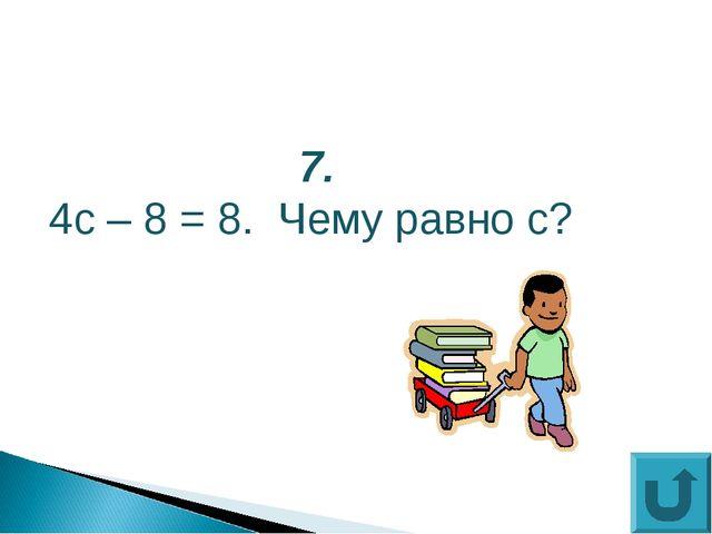 7. 4с – 8 = 8. Чему равно с?
