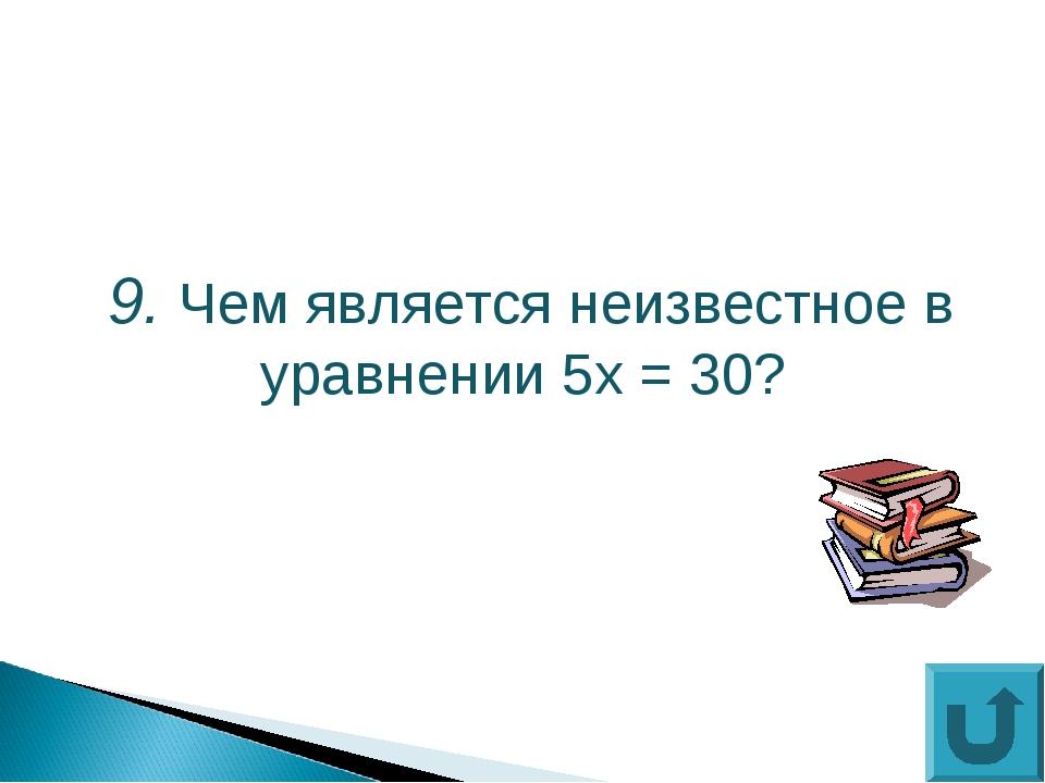 9. Чем является неизвестное в уравнении 5х = 30?