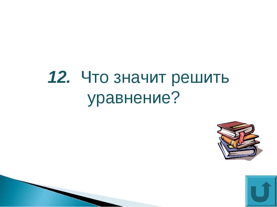 12. Что значит решить уравнение?