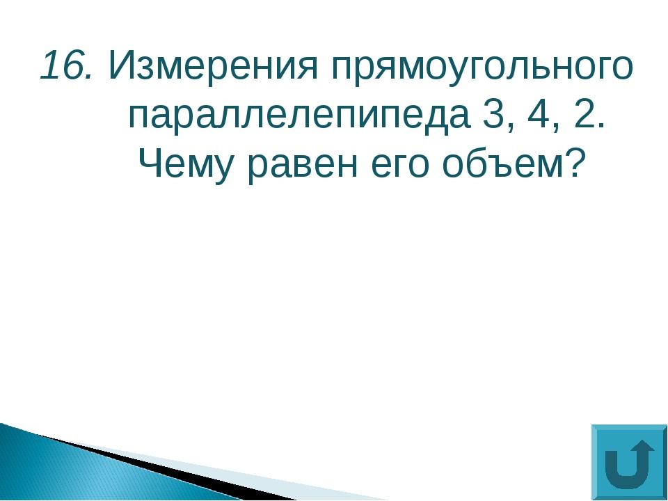 16. Измерения прямоугольного параллелепипеда 3, 4, 2. Чему равен его объем?
