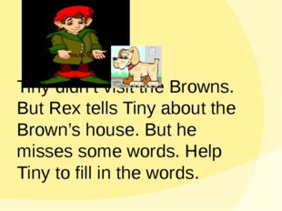 Tiny didn't visit the Browns. But Rex tells Tiny about the Brown's house. Bu