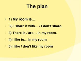 The plan 1) My room is… 2) I share it with… / I don't share. 3) There is / ar