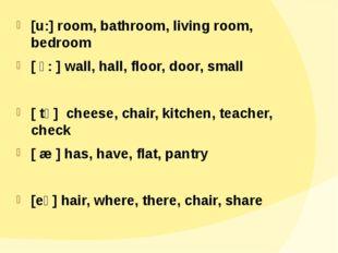 [u:] room, bathroom, living room, bedroom [ ɔ: ] wall, hall, floor, door, sm