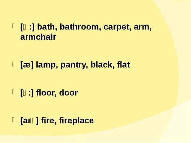 [ɑ:] bath, bathroom, carpet, arm, armchair [æ] lamp, pantry, black, flat [ɔ:...