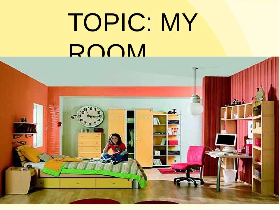 TOPIC: MY ROOM