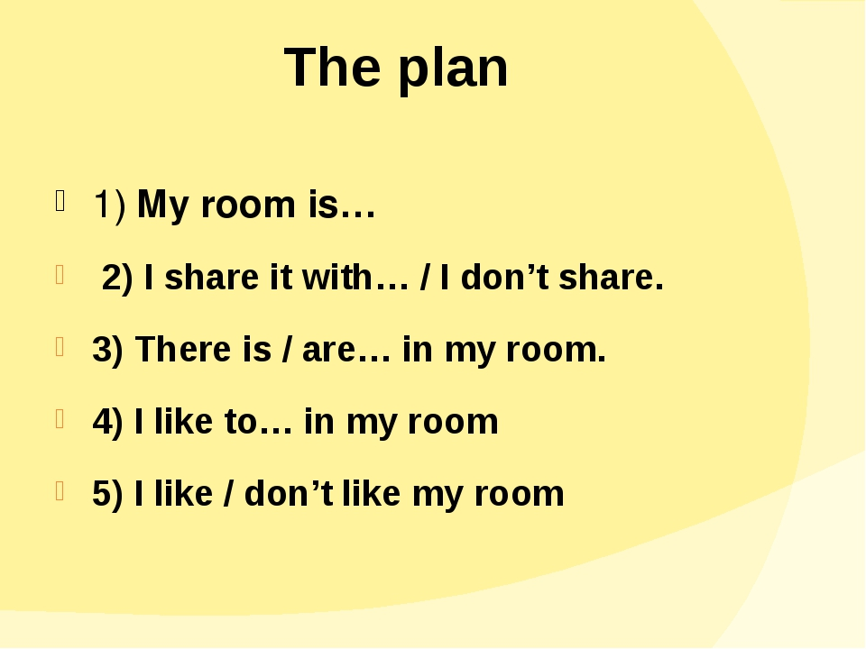 The plan 1) My room is… 2) I share it with… / I don't share. 3) There is / ar...