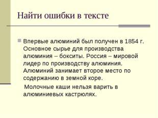 Найти ошибки в тексте Впервые алюминий был получен в 1854 г. Основное сырье д