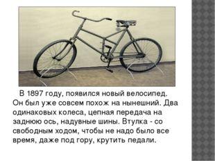 В 1897 году, появился новый велосипед. Он был уже совсем похож на нынешний.