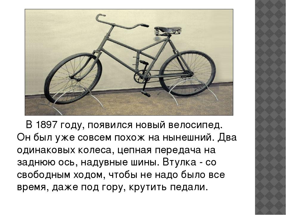 В 1897 году, появился новый велосипед. Он был уже совсем похож на нынешний....