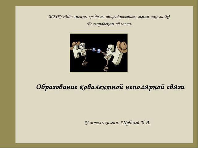 Образование ковалентной неполярной связи Учитель химии: Шубный И.А. МБОУ «Ивн...
