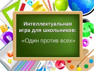 Интеллектуальная игра для школьников: «Один против всех» ProPowerPoint.Ru