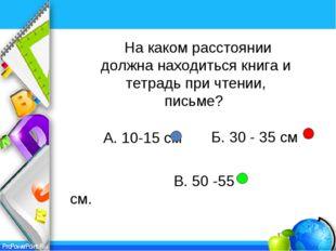 А. 10-15 см В. 50 -55 см. На каком расстоянии должна находиться книга и тетр