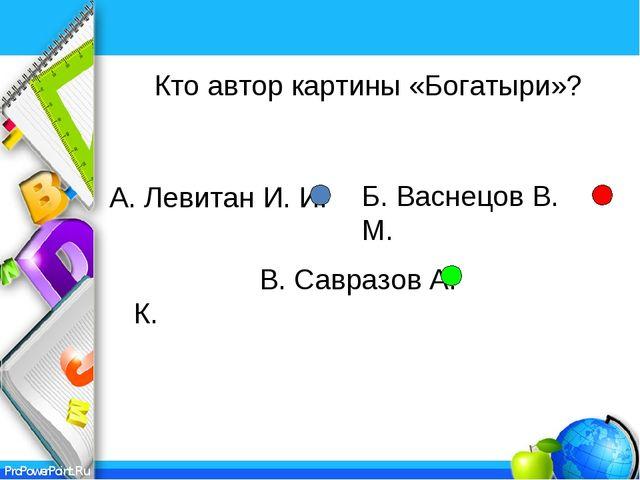 А. Левитан И. И. В. Савразов А. К. Кто автор картины «Богатыри»? Б. Васнецов...