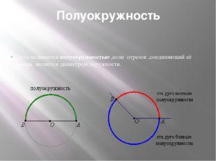 Полуокружность Дуга называется полуокружностью ,если отрезок ,соединяющий её