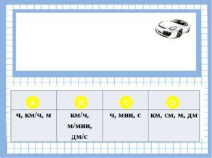 Вопрос № 3 В чем измеряется расстояние? A B C D ч, км/ч, м км/ч, м/мин,дм/с