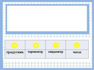 Вопрос № 7 Для измерения скорости используют прибор… A B C D градусник термо