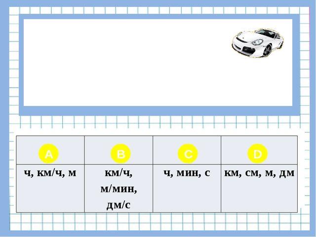 Вопрос № 3 В чем измеряется расстояние? A B C D ч, км/ч, м км/ч, м/мин,дм/с...