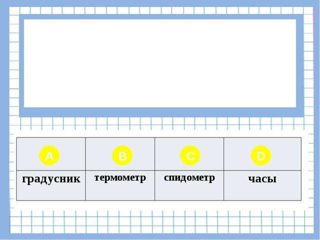 Вопрос № 7 Для измерения скорости используют прибор… A B C D градусник термо...
