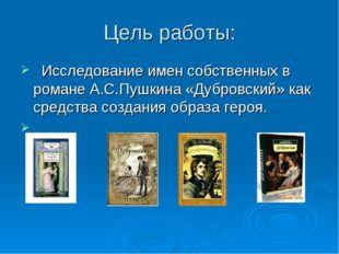 Цель работы: Исследование имен собственных в романе А.С.Пушкина «Дубровский»