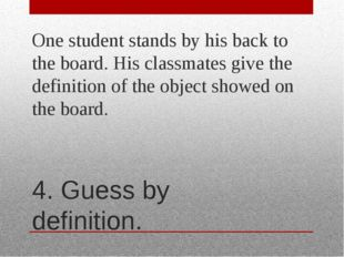 4. Guess by definition. One student stands by his back to the board. His clas