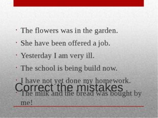 Correct the mistakes The flowers was in the garden. She have been offered a j