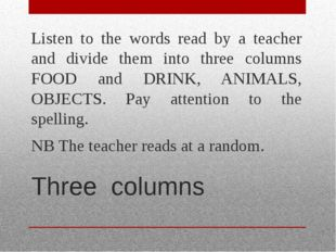 Three columns Listen to the words read by a teacher and divide them into thre