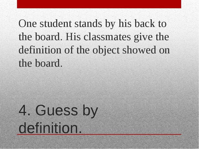 4. Guess by definition. One student stands by his back to the board. His clas...