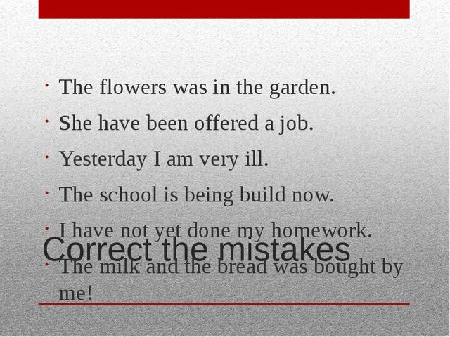 Correct the mistakes The flowers was in the garden. She have been offered a j...
