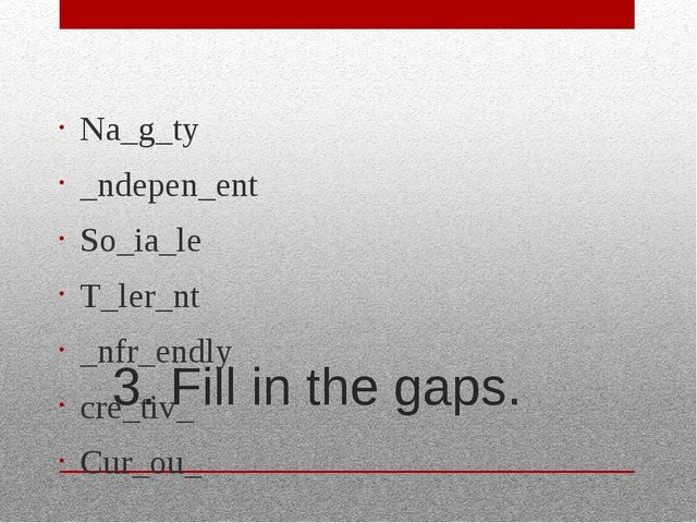 3. Fill in the gaps. Na_g_ty _ndepen_ent So_ia_le T_ler_nt _nfr_endly cre_tiv...