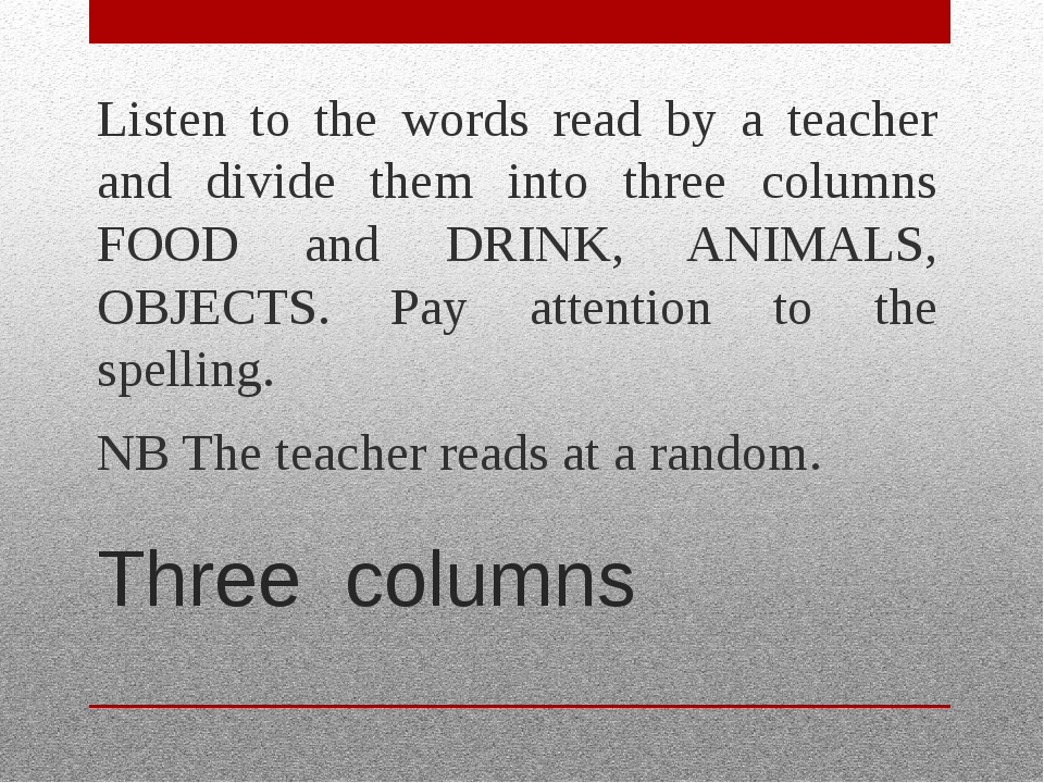 Three columns Listen to the words read by a teacher and divide them into thre...