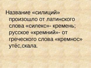 Название «силиций» произошло от латинского слова «силекс»- кремень; русское «