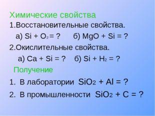Химические свойства 1.Восстановительные свойства. а) Si + O2 = ? б) MgO + Si