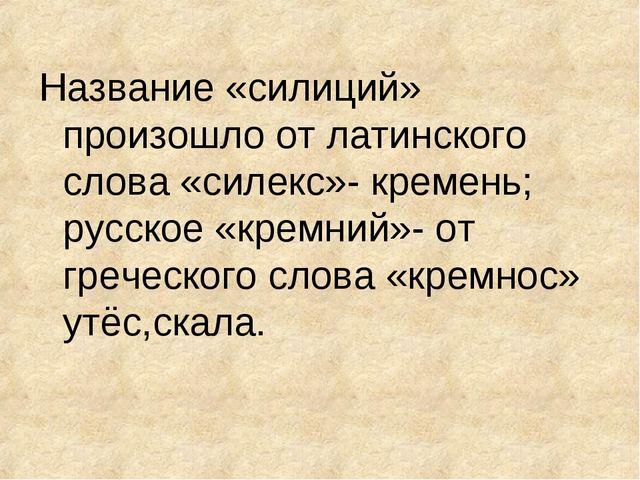 Название «силиций» произошло от латинского слова «силекс»- кремень; русское «...