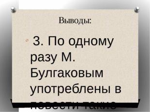 Выводы: 3. По одному разу М. Булгаковым употреблены в повести такие глаголы к