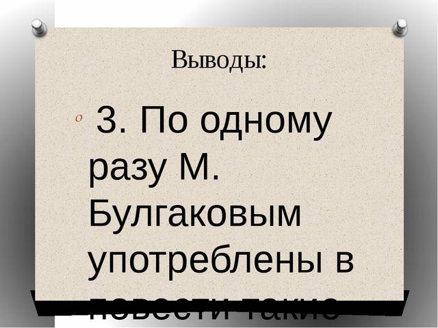 Выводы: 3. По одному разу М. Булгаковым употреблены в повести такие глаголы к...