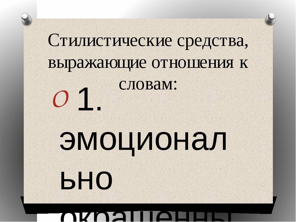 Стилистические средства, выражающие отношения к словам: 1. эмоционально окраш...