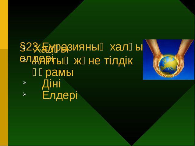 §23.Еуразияның халқы және елдерi Халқы Ұлттық және тілдік құрамы Діні Елдері