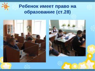 Ребенок имеет право на образование (ст.28)
