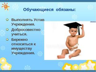 Обучающиеся обязаны: Выполнять Устав Учреждения. Добросовестно учиться. Бере