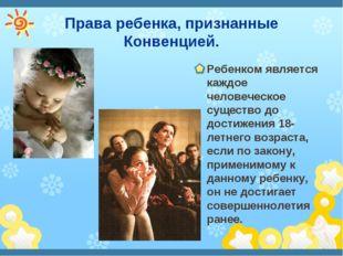 Права ребенка, признанные Конвенцией. Ребенком является каждое человеческое с