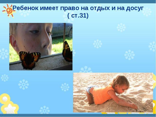 Ребенок имеет право на отдых и на досуг ( ст.31)