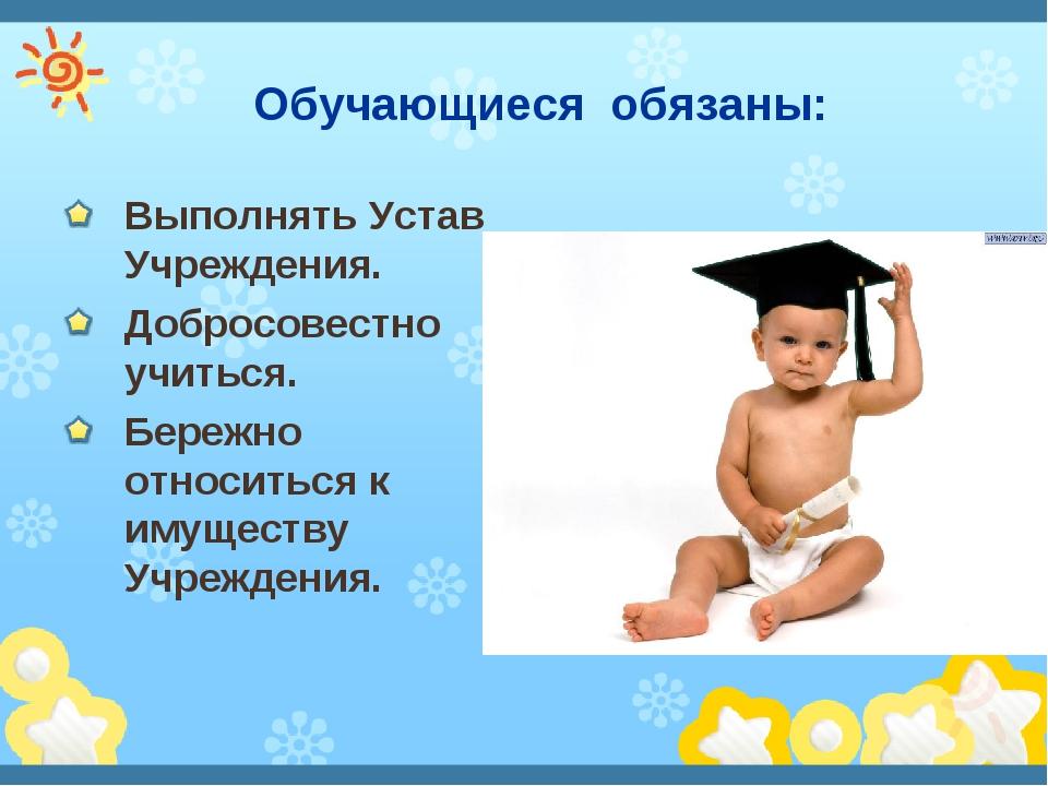Обучающиеся обязаны: Выполнять Устав Учреждения. Добросовестно учиться. Бере...
