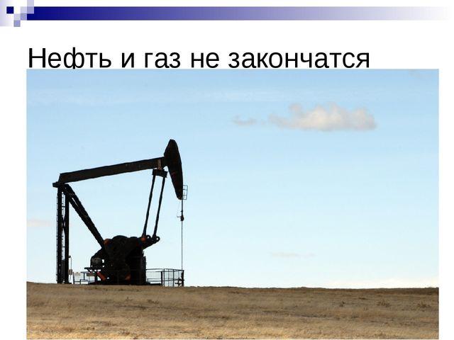 Нефть игаз незакончатся