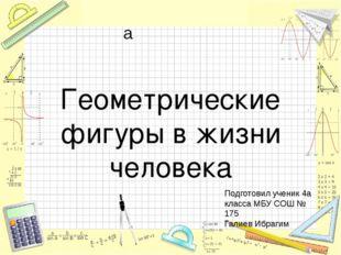 Геометрические фигуры в жизни человека Подготовил ученик 4а класса МБУ СОШ №