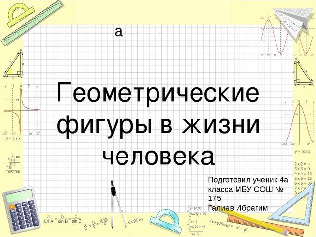 Геометрические фигуры в жизни человека Подготовил ученик 4а класса МБУ СОШ №...
