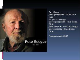 Пит Сигер День рождения : 03.05.1919 года Возраст : 94 года Место рождения :
