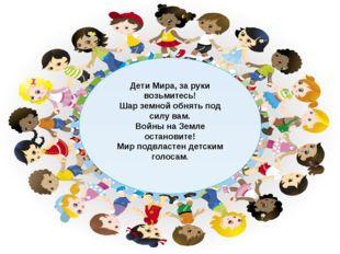 Дети Мира, за руки возьмитесь! Шар земной обнять под силу вам. Войны на Земле