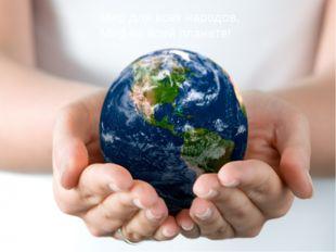 Мир для всех народов, Мир на всей планете!