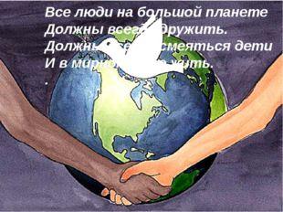 Все люди на большой планете Должны всегда дружить. Должны всегда смеяться дет