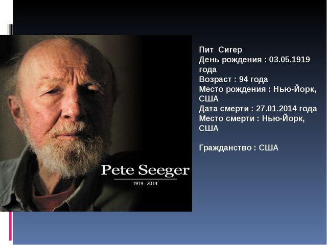 Пит Сигер День рождения : 03.05.1919 года Возраст : 94 года Место рождения :...